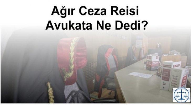 Ağır Ceza Reisi Avukata Ne Dedi?