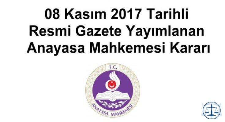 08 Kasım 2017 Tarihli Resmi Gazete Yayımlanan Anayasa Mahkemesi Kararı