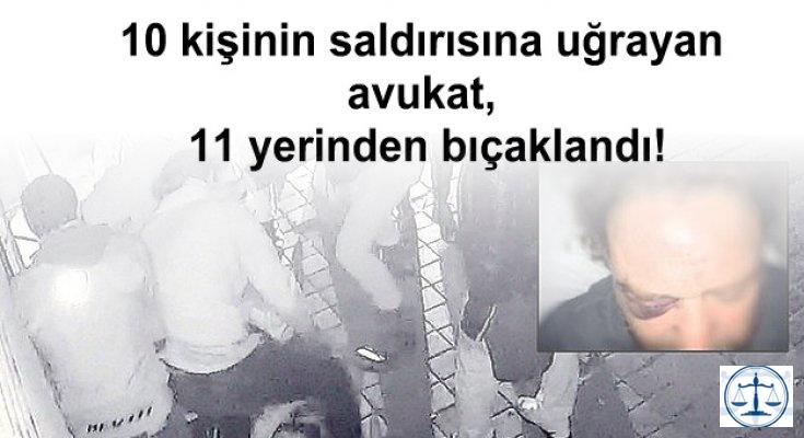 10 kişinin saldırısına uğrayan avukat, 11 yerinden bıçaklandı!
