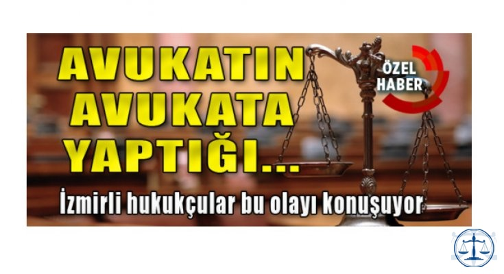 Avukatın Avukata Yaptığı İzmirli Hukukçular Bu Olayı Konuşuyor