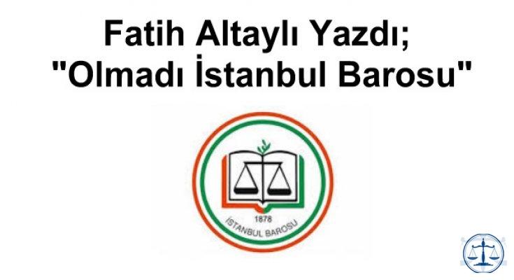 Fatih Altaylı Yazdı; Olmadı İstanbul Barosu
