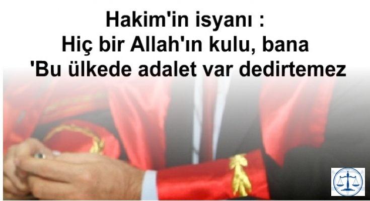 Hakim'in isyanı :Hiç bir Allah'ın kulu, bana 'Bu ülkede adalet var dedirtemez