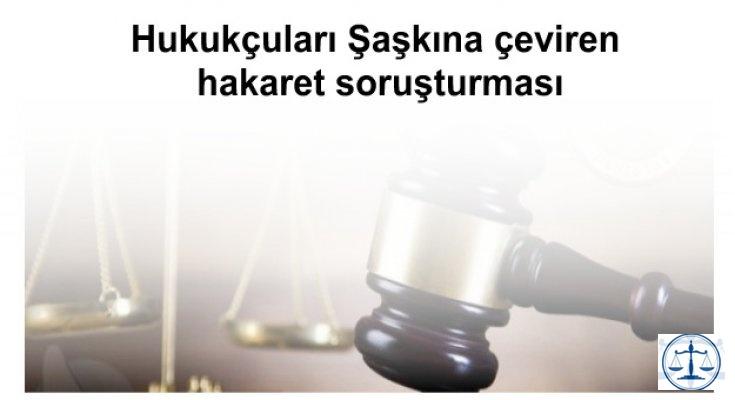 Hukukçuları Şaşkına çeviren hakaret soruşturması
