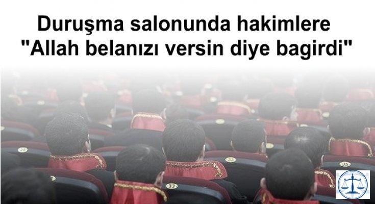 """İstanbul 22. Ağır Ceza Mahkemesi duruşma salonunda hakimlere """"Allah belanızı versin!"""" diye bağırdı"""