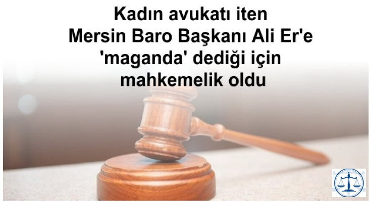 Kadın avukatı iten Mersin Baro Başkanı Ali Er'e 'maganda' dediği için mahkemelik oldu
