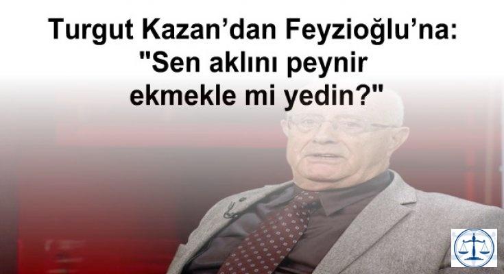 Turgut Kazan'dan Feyzioğlu'na: Sen aklını peynir ekmekle mi yedin?