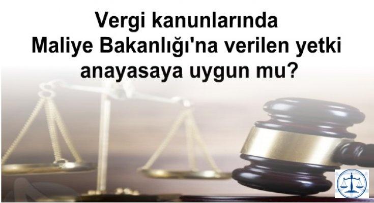 Vergi kanunlarında Maliye Bakanlığı'na verilen yetki anayasaya uygun mu?