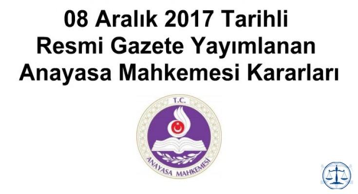 08 Aralık 2017 Tarihli Resmi Gazete Yayımlanan Anayasa Mahkemesi Kararları