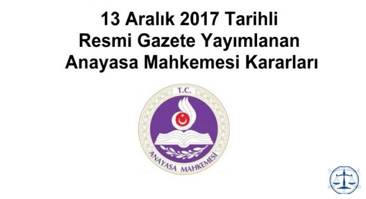 13 Aralık 2017 Tarihli Resmi Gazete Yayımlanan Anayasa Mahkemesi Kararları