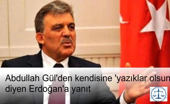 Abdullah Gül'den kendisine 'yazıklar olsun' diyen Erdoğan'a yanıt