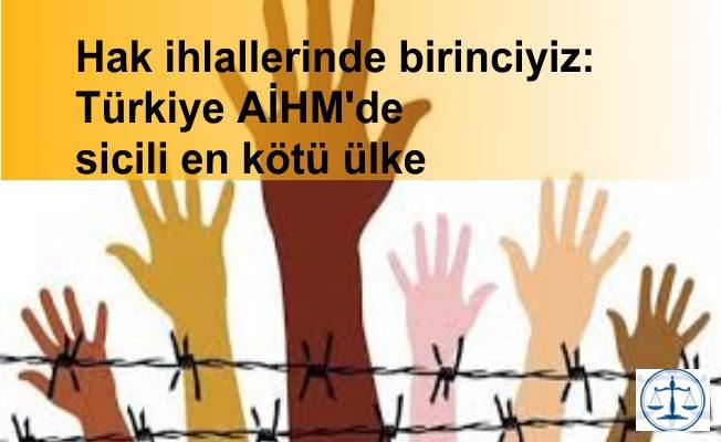 Hak ihlallerinde birinciyiz: Türkiye AİHM'de sicili en kötü ülke