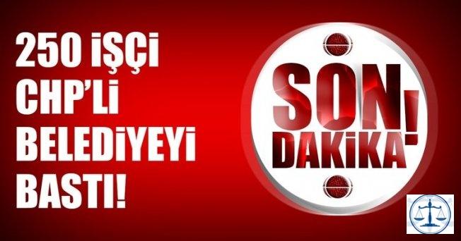 Son dakika: 250 işçi CHP'li belediyeyi bastı