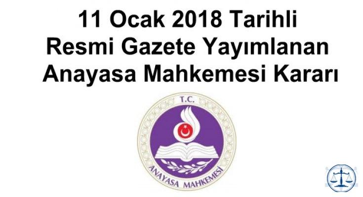 11 Ocak 2018 Tarihli Resmi Gazete Yayımlanan Anayasa Mahkemesi Kararı