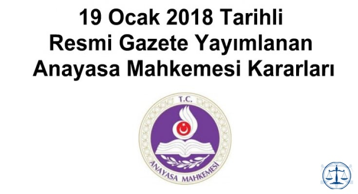19 Ocak 2018 Tarihli Resmi Gazete Yayımlanan Anayasa Mahkemesi Kararları