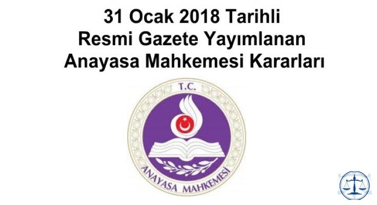 31 Ocak 2018 Tarihli Resmi Gazete Yayımlanan Anayasa Mahkemesi Kararları