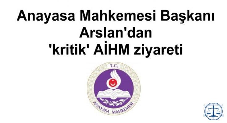 Anayasa Mahkemesi Başkanı Arslan'dan 'kritik' AİHM ziyareti