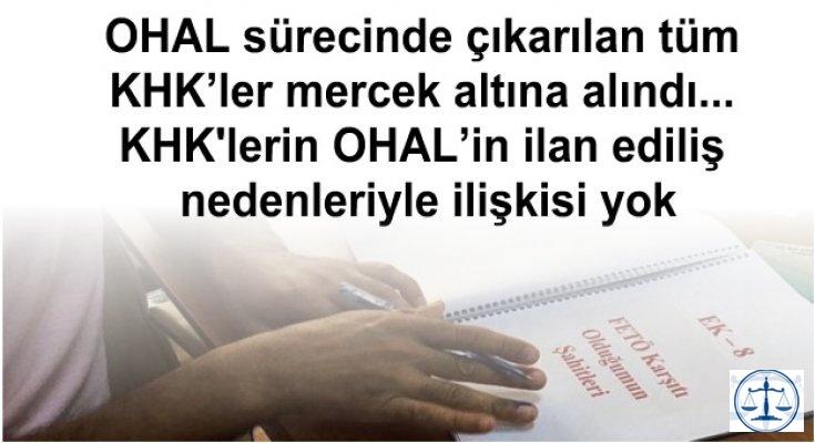 OHAL sürecinde çıkarılan tüm KHK'ler mercek altına alındı... KHK'lerin OHAL'in ilan ediliş nedenleriyle ilişkisi yok