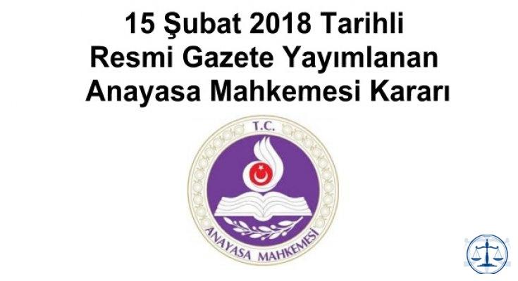 15 Şubat 2018 Tarihli Resmi Gazete Yayımlanan Anayasa Mahkemesi Kararı