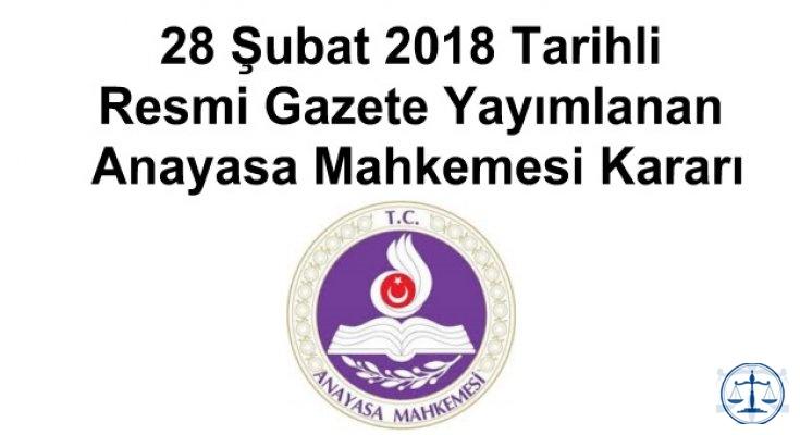 28 Şubat 2018 Tarihli Resmi Gazete Yayımlanan Anayasa Mahkemesi Kararı