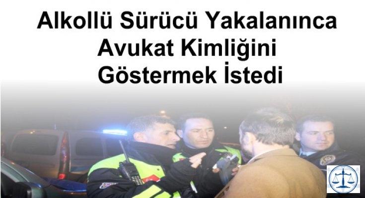 Alkollü Sürücü Yakalanınca Avukat Kimliğini Göstermek İstedi