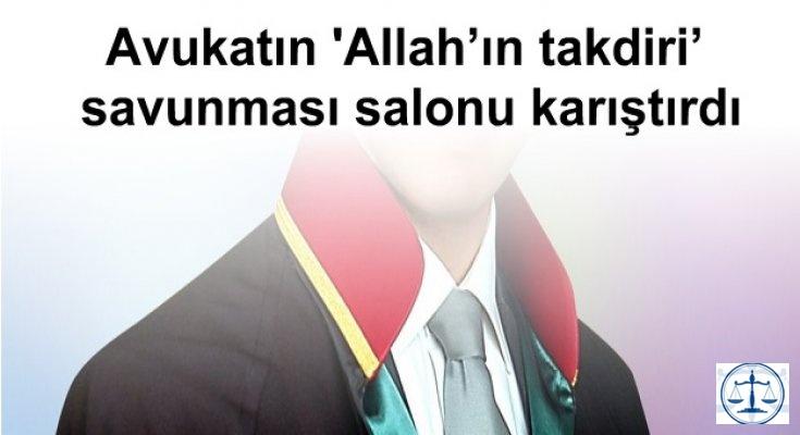 Avukatın 'Allah'ın takdiri' savunması salonu karıştırdı