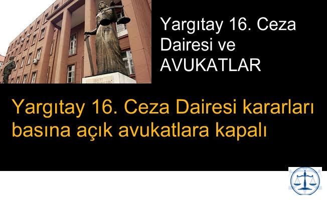 Yargıtay 16. Ceza Dairesinin kararları basına açık avukatlara kapalı