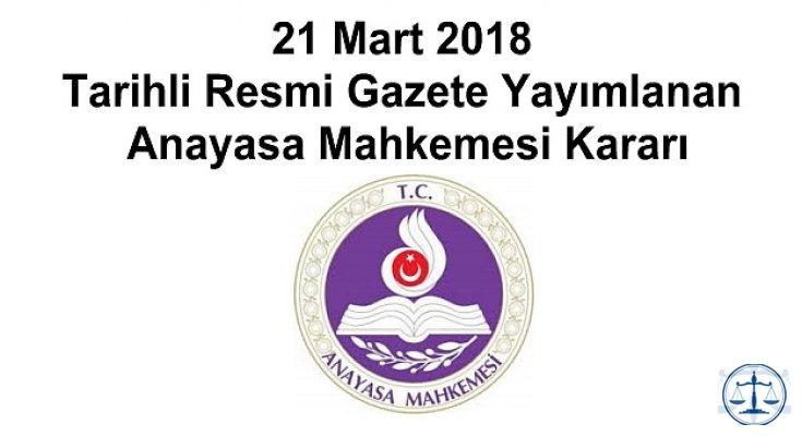 21 Mart 2018 Tarihli Resmi Gazete Yayımlanan Anayasa Mahkemesi Kararı
