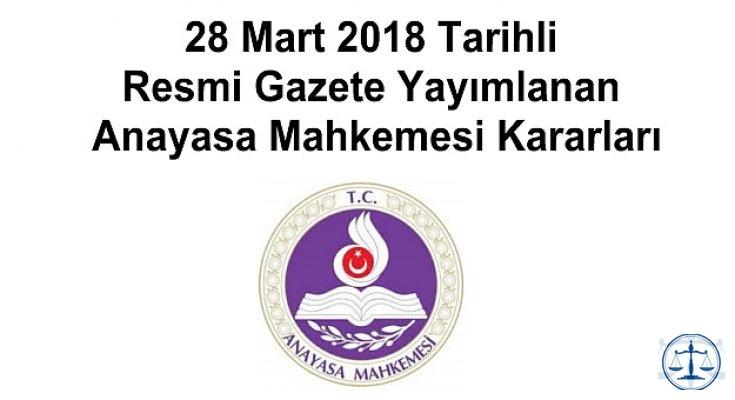 28 Mart 2018 Tarihli Resmi Gazete Yayımlanan Anayasa Mahkemesi Kararları