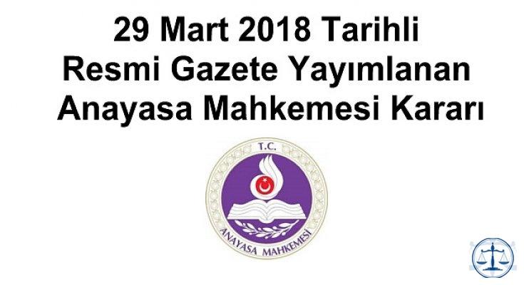 29 Mart 2018 Tarihli Resmi Gazete Yayımlanan Anayasa Mahkemesi Kararları