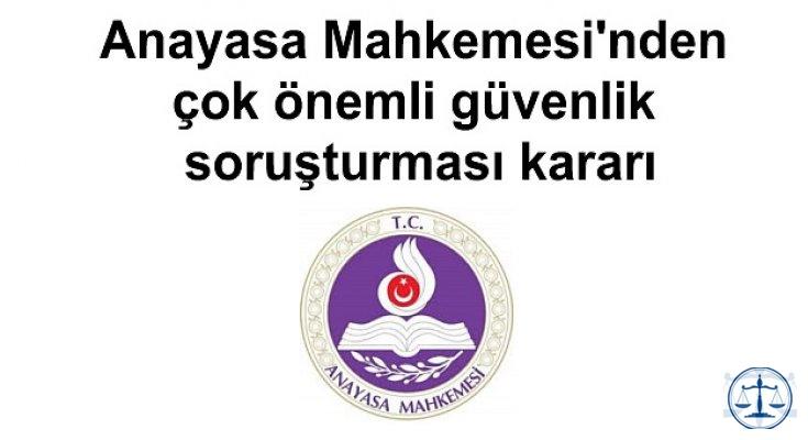 Anayasa Mahkemesi'nden çok önemli güvenlik soruşturması kararı