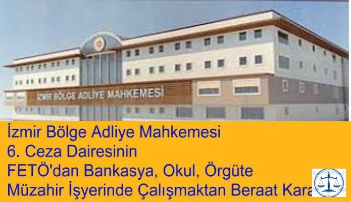 İzmir Bölge Adliye Mahkemesi  6. Ceza Dairesinin FETÖ'dan Bankasya, Okul, Örgüte  Müzahir İşyerinde Çalışmaktan Beraat Kararı