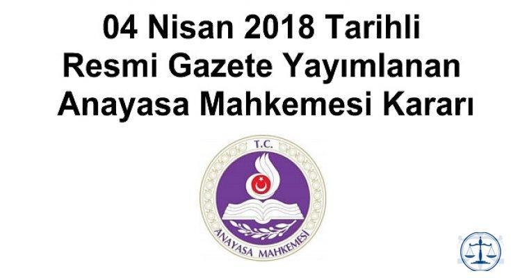 04 Nisan 2018 Tarihli Resmi Gazete Yayımlanan Anayasa Mahkemesi Kararı
