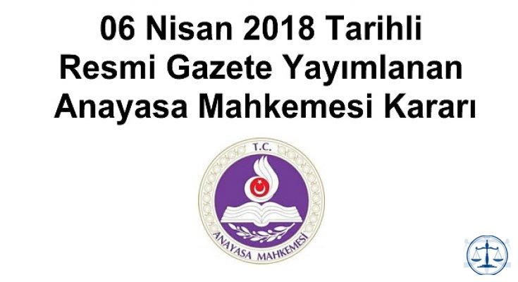 06 Nisan 2018 Tarihli Resmi Gazete Yayımlanan Anayasa Mahkemesi Kararı