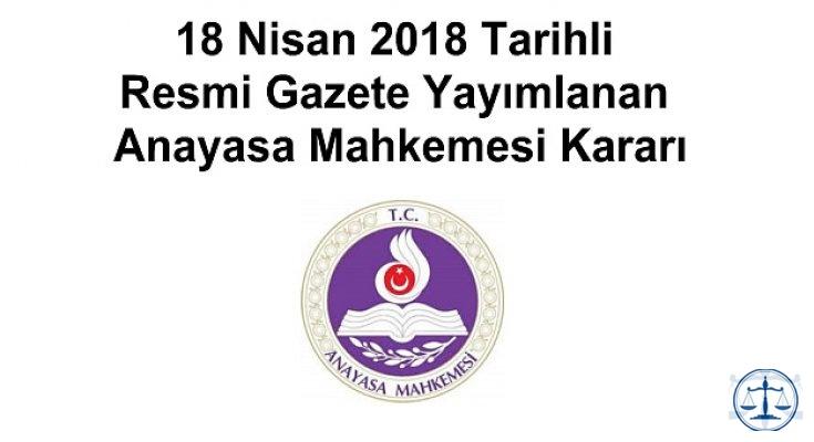 18 Nisan 2018 Tarihli Resmi Gazete Yayımlanan Anayasa Mahkemesi Kararı