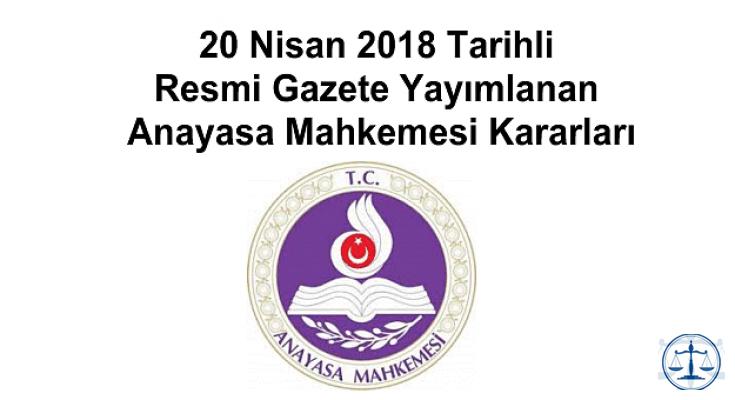 20 Nisan 2018 Tarihli Resmi Gazete Yayımlanan Anayasa Mahkemesi Kararları