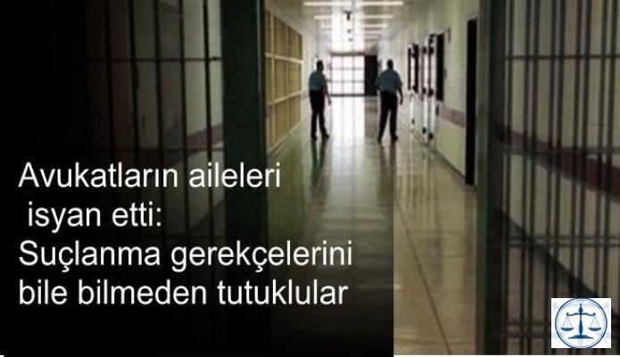 Avukatların aileleri  isyan etti:  Suçlanma gerekçelerini  bile bilmeden tutuklular