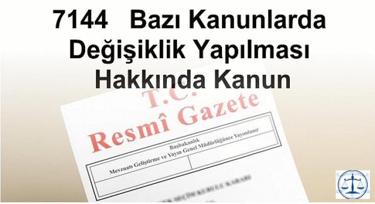 7144   Bazı Kanunlarda Değişiklik Yapılması Hakkında Kanun