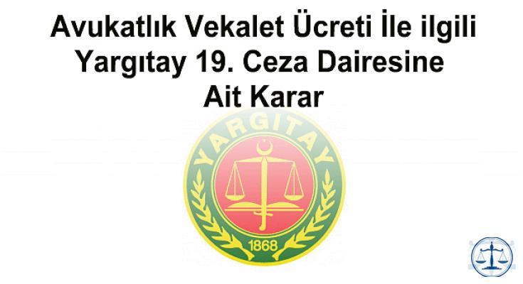 Avukatlık Vekalet Ücreti İle ilgili Yargıtay 19. Ceza Dairesine Ait Karar