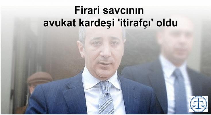 Firari savcının avukat kardeşi 'itirafçı' oldu