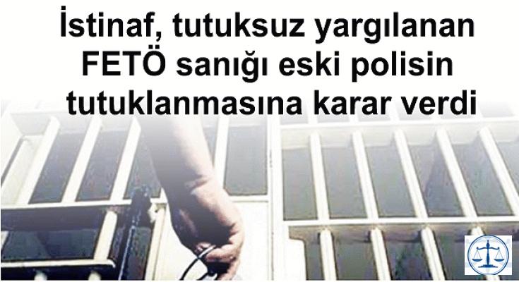 İstinaf, tutuksuz yargılanan FETÖ sanığı eski polisin tutuklanmasına karar verdi