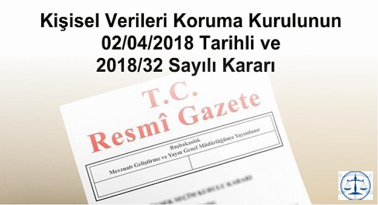 Kişisel Verileri Koruma Kurulunun 02/04/2018 Tarihli ve 2018/32 Sayılı Kararı