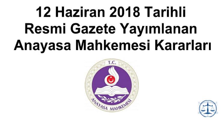 12 Haziran 2018 Tarihli Resmi Gazete Yayımlanan Anayasa Mahkemesi Kararları