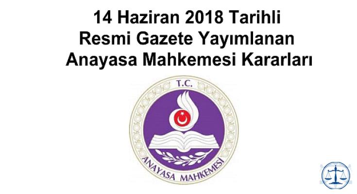 14 Haziran 2018 Tarihli Resmi Gazete Yayımlanan Anayasa Mahkemesi Kararları