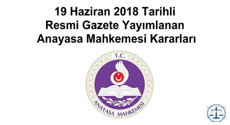 19 Haziran 2018 Tarihli Resmi Gazete Yayımlanan Anayasa Mahkemesi Kararları