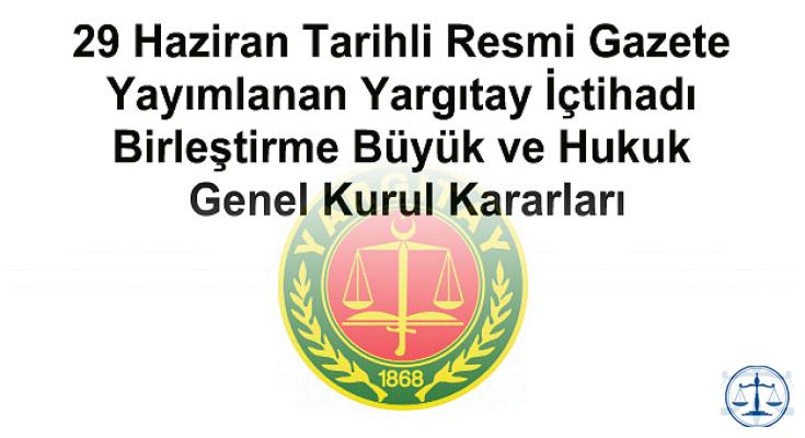 29 Haziran Tarihli Resmi Gazete Yayımlanan Yargıtay İçtihadı Birleştirme Büyük ve Hukuk Genel Kurul Kararları