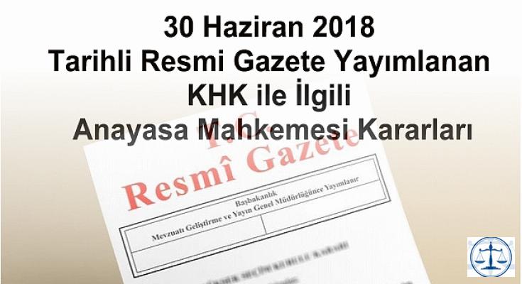30 Haziran 2018 Tarihli KHK ile İlgili Resmi Gazete Yayımlanan Anayasa Mahkemesi Kararları