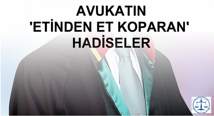 AVUKATIN 'ETİNDEN ET KOPARAN' HADİSELER