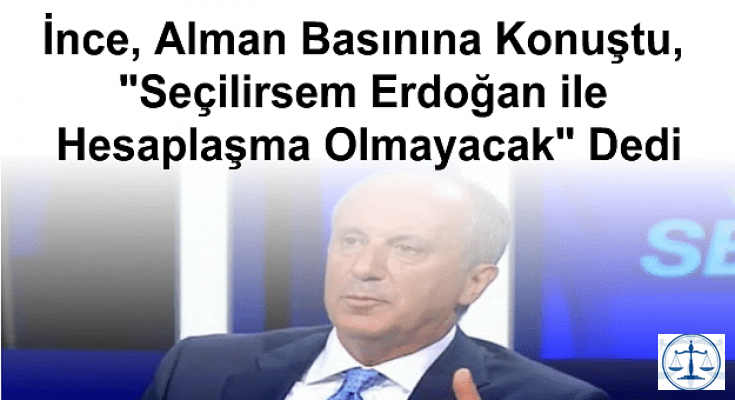 """İnce, Alman Basınına Konuştu, """"Seçilirsem Erdoğan ile Hesaplaşma Olmayacak"""" Dedi"""