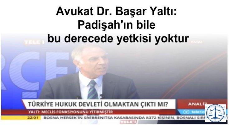 Avukat Dr. Başar Yaltı: Padişah'ın bile bu derecede yetkisi yoktur