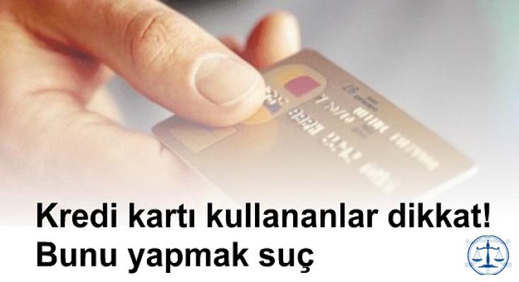 Kredi kartı kullananlar dikkat! Bunu yapmak suç